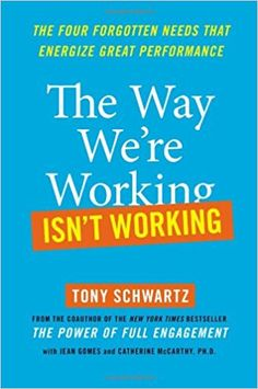 The Way We're Working Isn't Working: The Four Forgotten Needs That Energize Great Performance: Tony Schwartz, Jean Gomes, Catherine McCarthy: 8601400645888: Amazon.com: Books