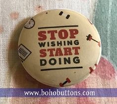 Stop Wishing Start Doing Pinback Button by BohoButtonShop on Etsy  fitness motivation success wealth lifestyle pinback button, magnet, backpack pins, custom pins and patches, travel buttons, social quote button, hippie and bohemian flair, etsy, vegan feminist quote, books author reading pins, boho buttons, sticker decals, world traveler and adventure gear