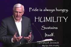 Pride is always hungry. Humility sustains itself. Dr. David Jeremiah. A life of humility. A life beyond amazing. Jesus was humble. We are not like Him when we are proud.