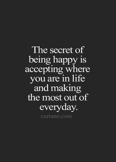 The secret of being happy is accepting where you are in life and making the most out of everyday. Amen