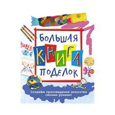 Большая книга поделок Создаем произведения искусства своими руками!