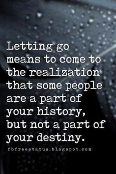 quotes about letting go and moving on pictures, Letting go means to come to the realization that some people are a part of your history, but not a part of your destiny.