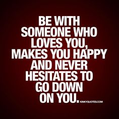 Be with someone who loves you, makes you happy and never hesitates to go down on you. ❤