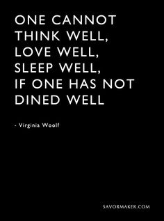 "Exactly. ""One cannot think well, love well, sleep well, if one has not dined well."" - Virginia Woolf #quotes #wisewords 