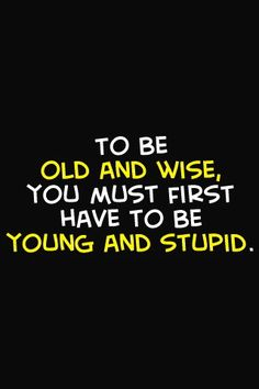 To be old and wise, you must first be young and stupid