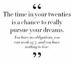 QUOTES FOR TWENTIES The time in your twenties is a chance to really pursue your dremas. You have no obligations, you can work 24/7 and you have nothing to lose.