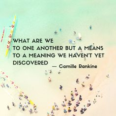 """""""What are we / to one another but a means / to a meaning we haven't yet / discovered."""" — Camille Rankine"""
