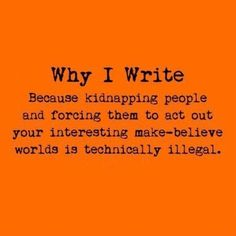 Why I write. Because kidnapping people and forcing them to act out your interesting make-believe world is technically illegal.