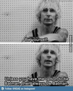 Be yourself, unless...