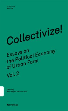 Collectivize! Essays on the Political Economy of Urban Form – Vol. 2  ---  Edited by Marc Angélil & Rainer Hehl Berlin: Ruby Press, 2013. English, 144 pages, 10,7 x 14,7 cm, soft cover ISBN 978-3-944074-03-0