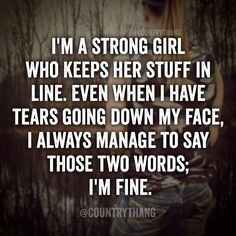 I'm a strong girl who keeps her stuff in line. Even when I have tears going down my face, I always manage to say those two words; I'm fine #countrygirl #cowgirl #countrythang #countrythangquotes #countryquotes #countrysayings