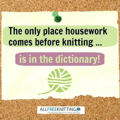 The only place housework comes before knitting is in the dictionary! Share this knitting humor with all your friends.