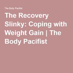 The Recovery Slinky: Coping with Weight Gain | The Body Pacifist