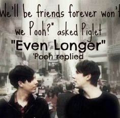 Dan always said he had this weird obsession with Winnie the Pooh...I think this quote fits perfectly <3 I may ship Phan, but I really do love them as best friends. It just breaks my heart that Dan can never say anything lovey to Phil in a best friend way, because then the crazy Phan shippers turn it the wrong way and Dan and Phil get embarrassed </3