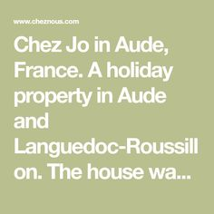 Chez Jo in Aude, France. A holiday property in Aude and Languedoc-Roussillon.  The house was built in the middle of the 1700s, a traditional house..