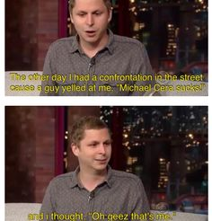 Poor Michael Cera. How I feel when I overhear people talking bad about me.