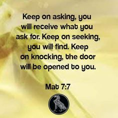 Keep on asking, you will receive what you ask for. Keep on seeking, you will find. Keep on knocking, the door will be opened to you. Mat 7:7