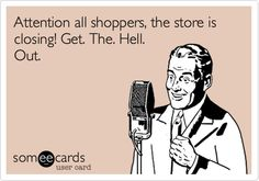 This is what I wish I could say over the intercom at work to all the 11:59pm shoppers!!!