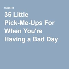 35 Little Pick-Me-Ups For When You're Having a Bad Day