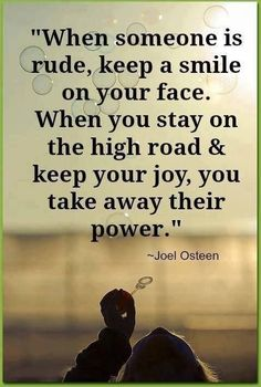 When someone is rude keep a smile on your face. When you stay on the high road and keep you joy, you take away their power.