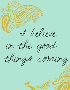 I believe in the good things coming...