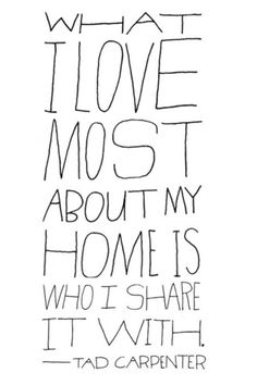 What I love most about my home, is who I share it with - Tad Carpenter #family