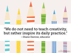We do not need to teach creativity, but rather inspire its daily practice.