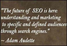 """108 Famous Picture SEO Quotes from Top Marketers,image-44,""""The future of SEO is here: understanding and marketing to specific and defined audiences through search engines."""" ~ Adam Audette"""