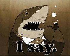 Shark in a suit, with a monocle and a bubble pipe.... excellent...