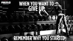 When you want to GIVE UP remember why you started. Visit www.prozis.com for more information on bodybuilding and sports nutrition