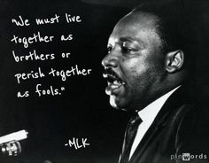 """""""We must live together as brothers or perish together as fools."""" ― MLK"""