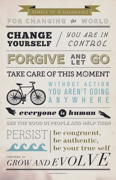 GHANDI'S TOP 10 FUNDAMENTALS FOR CHANGING THE WORLD: Change yourself / You are in control / Forgive and let go / Take care of this moment / Without action you aren't going anywhere / Everyone is human / See the good in people and help them / Persist / Be congruent, be authentic, be your true self / Continue to grow and evolve