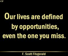Our lives are defined by opportunities, even the one you miss. – F. Scott Fitzgerald http://prosperityclub1.com/