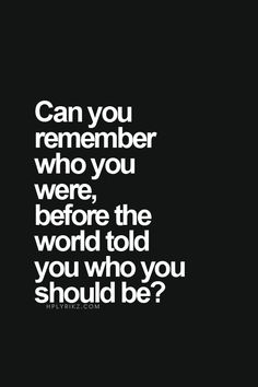 """""""Can you remember who you were, before the world told you who you should be?"""" -Danielle LaPorte"""