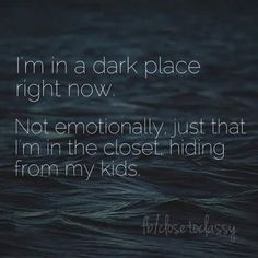 I'm in a dark place right now. Not emotionally, just that I'm in the closet, hiding from my kids.
