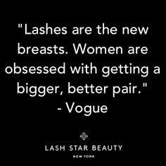 """""""Lashes are the new breasts. Women are obsessed with getting a bigger, better pair."""" -Vogue.com Beauty Director Catherine Piercy"""