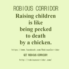 Raising children is like being pecked to death by a chicken. Get Robious Corridor!