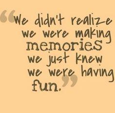 We didn't realise we were making memories.