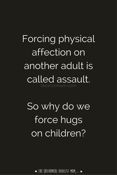 No one forces adults to give them a hug, but we tend not to give a second… Parenting Articles, Parenting Quotes, Parenting Hacks, Hug Quotes, Life Quotes, Positive Parenting Solutions, Quotes About Motherhood, Parenting Toddlers, Gentle Parenting