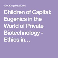 Children of Capital: Eugenics in the World of Private Biotechnology - Ethics in…