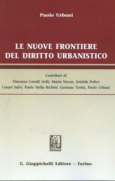 Le nuove frontiere del diritto urbanistico / Paolo Urbani ; contributi di Vincenzo Cerulli Irelli ... [et al.], 2013