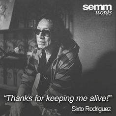"""""""Thanks for keeping me alive!"""" - Sixto Rodriguez"""