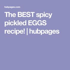 The BEST spicy pickled EGGS recipe! | hubpages
