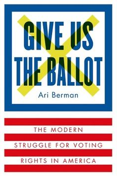 Give Us the Ballot : With the 2016 presidential race on the horizon and new candidates popping up in our newsfeeds daily, now is the perfect time to take a real and honest look at the history of the voting rights in America. But don't think all you're getting is a history lesson. Ari Berman, a writer for the Nation and investigative journalism fellow at the Nation Institute, takes readers from the Jim Crow laws to modern day America, and proves that the fight isn't completely over...