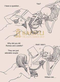 -У меня вопрос -Да? -Зачем ты убил Ромео и Джульетту? Они такая милая пара -Ну, это не я. Это был Уильям...