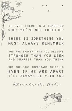 """""""If ever there is a tomorrow when we're not together there is something you must always remember... You are braver than you believe. Stronger than you seem and smarter than you think. But the most important thing is even if we are apart I'll always be with you."""" ~ A quote from Winnie the Pooh"""