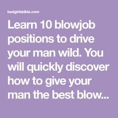 Learn 10 blowjob positions to drive your man wild. You will quickly discover how to give your man the best blow job he's ever received.