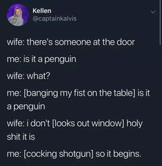wife: there's someone at the door wife: what? me: [banging my fist on the table] is it a penguin wife: i don't [looks out window] holy shit it is me: [cocking shotgun] so it begins. – popular memes on the site iFunny. Stupid Funny Memes, Haha Funny, Funny Posts, Funny Quotes, Hilarious, Funny Stuff, Random Stuff, Funny Laugh, Funny Gifs