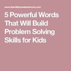 5 Powerful Words That Will Build Problem Solving Skills for Kids