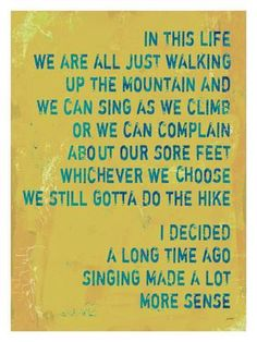 🌞In this life we are all just walking up the mountain and we can sing as we climb or we can complain about our sore feet. Whichever we choose we still have to complete the hike. Quotable Quotes, Motivational Quotes, Inspirational Quotes, Faith Quotes, Wisdom Quotes, Words Quotes, Wise Words, Sayings, Music Quotes
